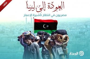 العودة إلى ليبيا.. مصريون في انتظار تأشيرة الإعمار